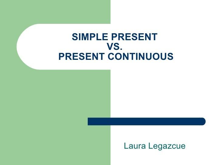 SIMPLE PRESENT  VS.  PRESENT CONTINUOUS Laura Legazcue