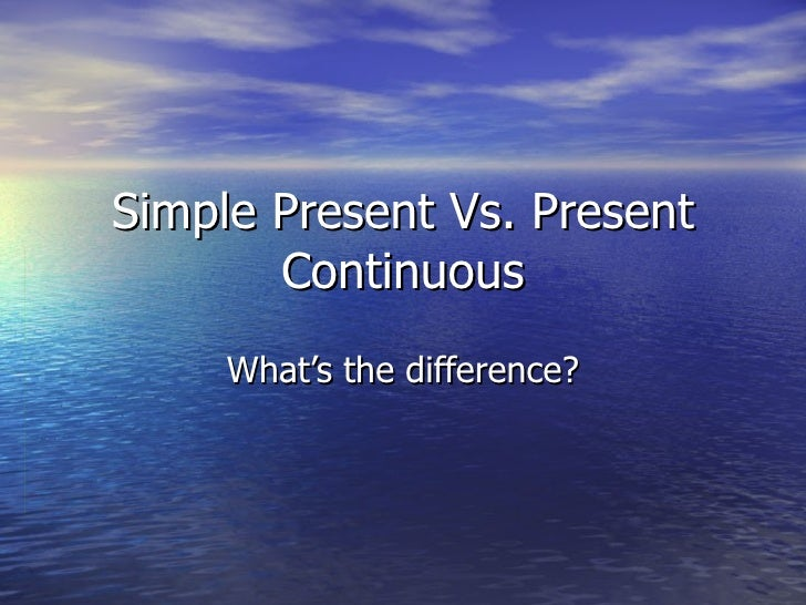 Simple Present Vs. Present Continuous What's the difference?