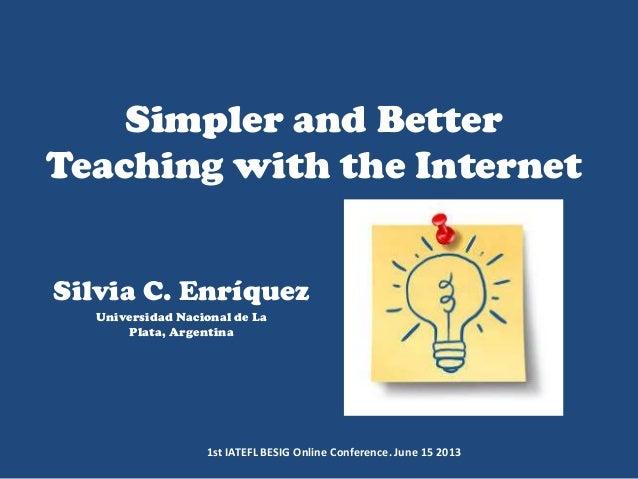 Simpler and Better Teaching with the Internet Silvia C. Enríquez Universidad Nacional de La Plata, Argentina 1st IATEFL BE...
