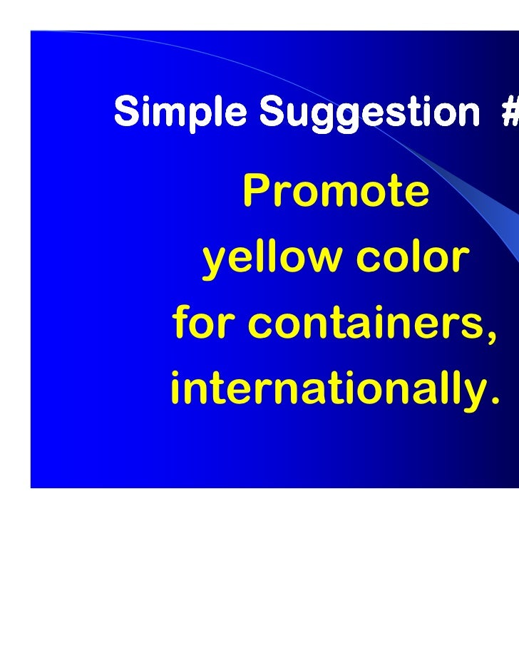 Simple Suggestion # 1      Promote    yellow color  for containers,  internationally.