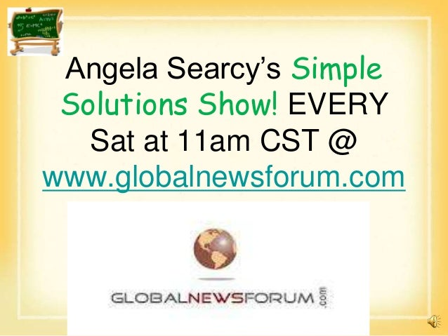Angela Searcy's Simple Solutions Show! EVERY   Sat at 11am CST @www.globalnewsforum.com