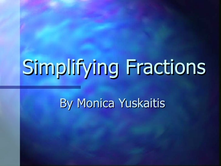 Simplifying Fractions By Monica Yuskaitis