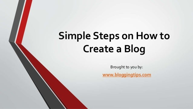 Simple Steps on How to Create a Blog Brought to you by:  www.bloggingtips.com
