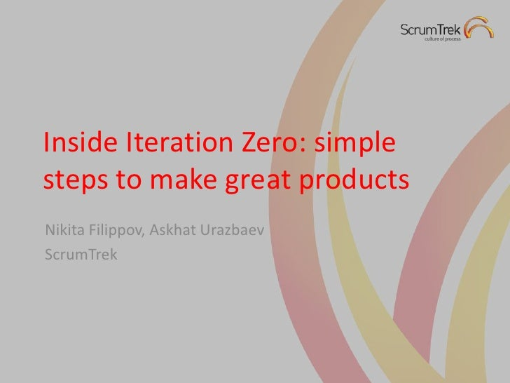 Inside Iteration Zero: simple steps to make great products<br />Nikita Filippov, AskhatUrazbaev<br />ScrumTrek<br />