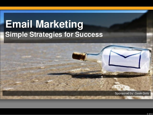© 2012 Email Marketing Simple Strategies for Success Sponsored by: Geek Girls
