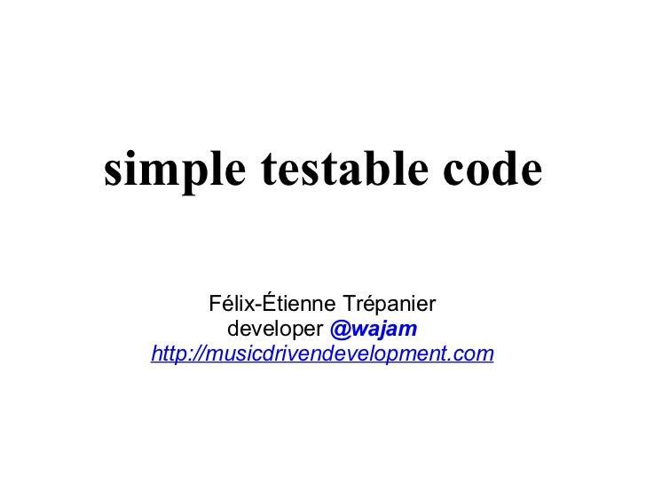 simple testable code Félix-Étienne Trépanier developer   @wajam http://musicdrivendevelopment.com