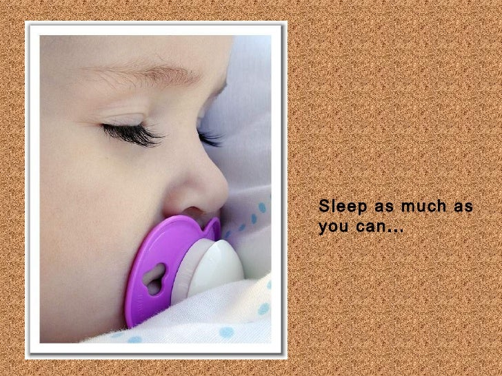Sleep as much as you can...