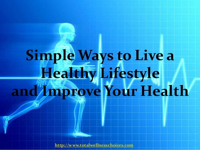 Simple Ways to Live a    Healthy Lifestyleand Improve Your Health     http://www.totalwellnesschoices.com
