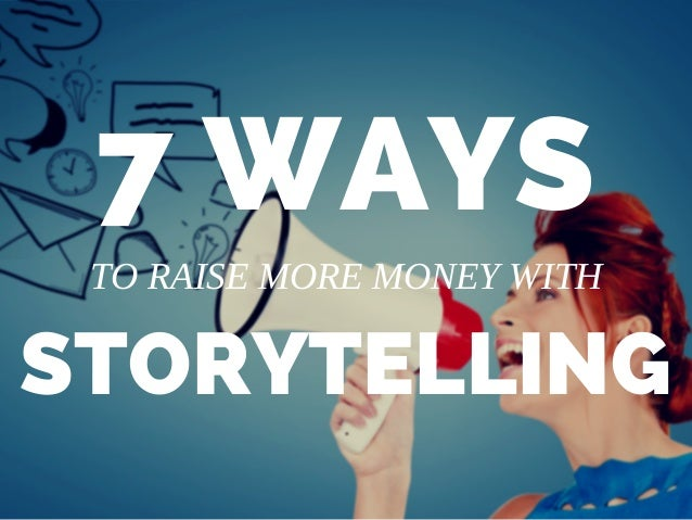 7 WAYS STORYTELLING TO RAISE MORE MONEY WITH