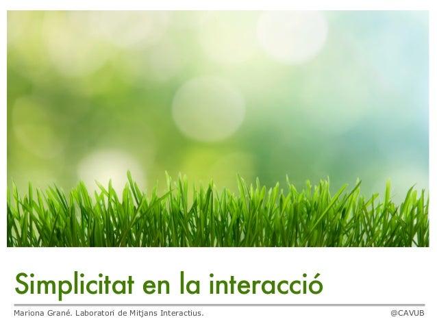 Simplicitat en la interacció Mariona Grané. Laboratori de Mitjans Interactius.  @CAVUB
