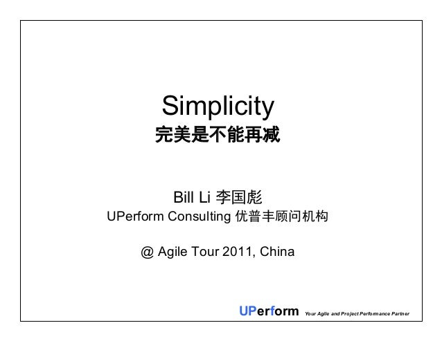 UPerform Your Agile and Project Performance Partner Simplicity 完美是不能再减 Bill Li 李国彪 UPerform Consulting 优普丰顾问机构 @ Agile Tou...