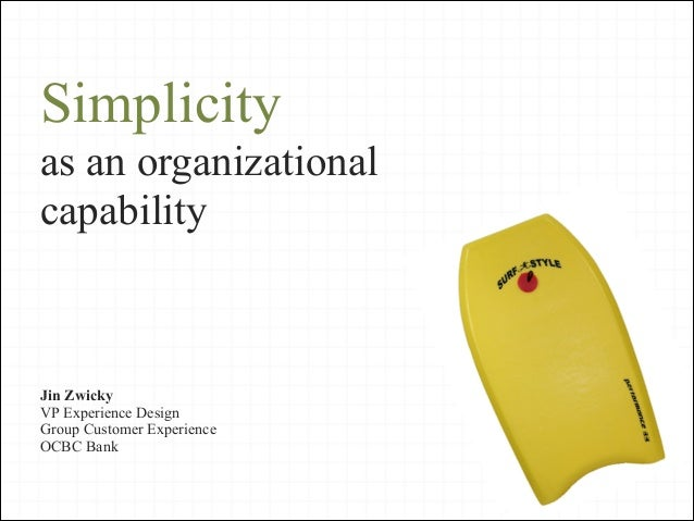 Simplicity as an organizational capability  Jin Zwicky VP Experience Design Group Customer Experience OCBC Bank 1