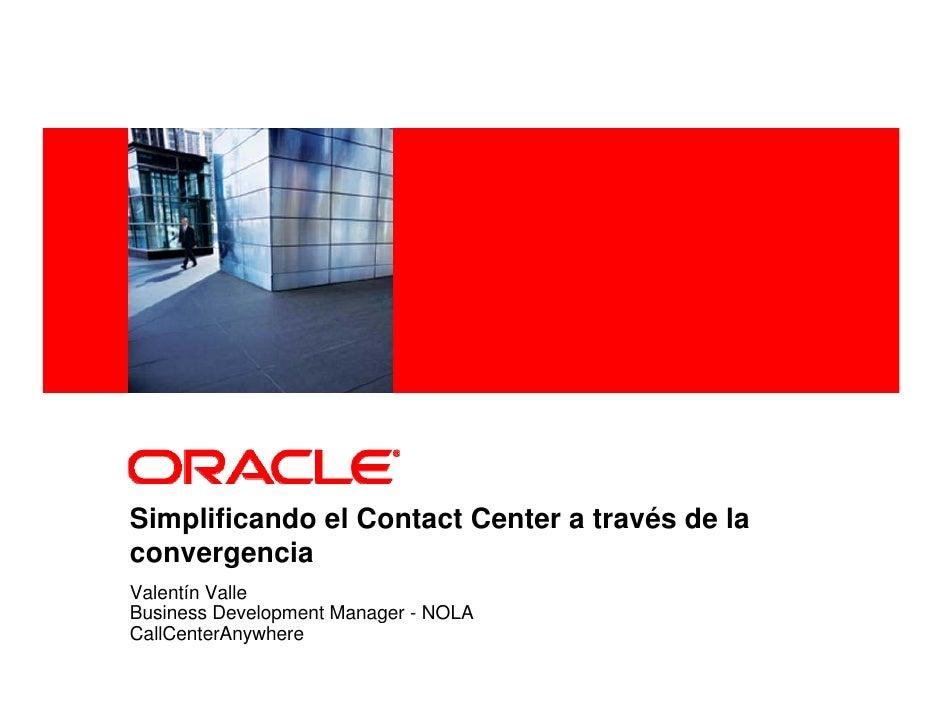 <Insert Picture Here>     Simplificando el Contact Center a través de la convergencia Valentín Valle Business Development ...