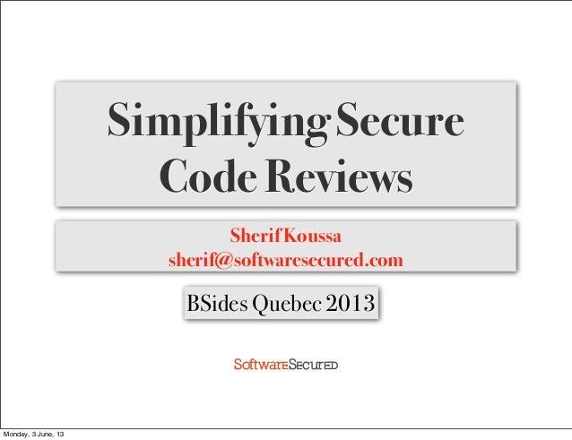 Softwar S cur Simplifying Secure Code Reviews Sherif Koussa sherif@softwaresecured.com BSides Quebec 2013 Monday, 3 June, ...