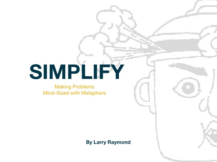 SIMPLIFY     Making Problems Mind-Sizedwith Metaphors                  By Larry Raymond