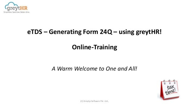 eTDS – Generating Form 24Q – using greytHR! Online-Training A Warm Welcome to One and All! (C) Greytip Software Pvt. Ltd.,