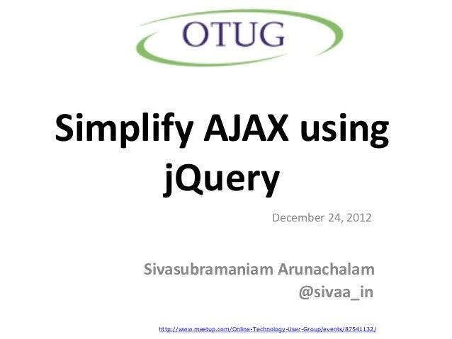 Simplify AJAX using      jQuery                                        December 24, 2012     Sivasubramaniam Arunachalam  ...