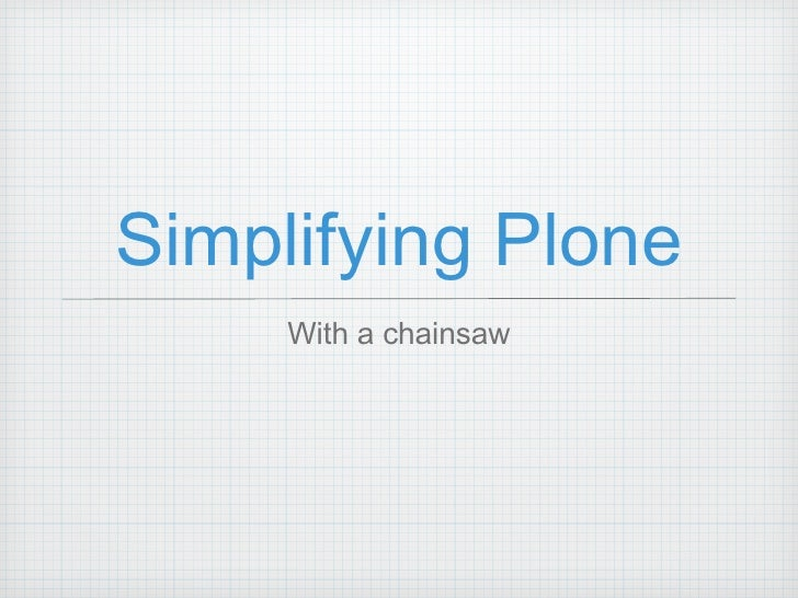 Simplifying Plone <ul><li>With a chainsaw </li></ul>