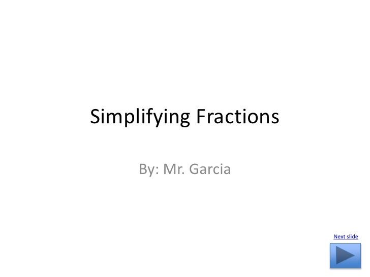 Simplifying Fractions       By: Mr. Garcia                           Next slide