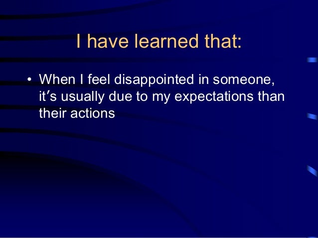 I have learned that: • When I feel disappointed in someone, it's usually due to my expectations than their actions