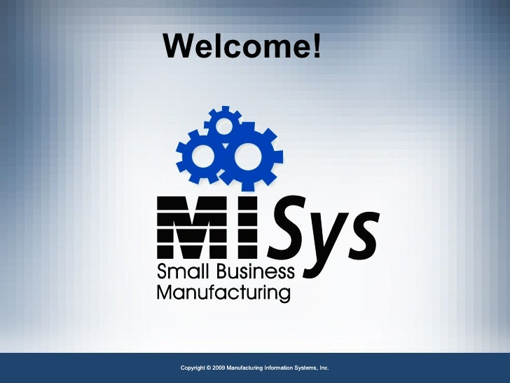 Copyright © 2009 Manufacturing Information Systems, Inc. Welcome!