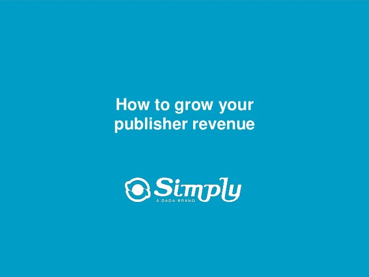 How to grow your                          publisher revenue     Putting you first for online advertising     www.simply.com