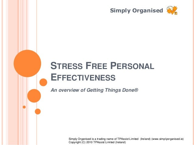 Simply Organised STRESS FREE PERSONAL EFFECTIVENESS An overview of Getting Things Done® Simply Organised is a trading name...