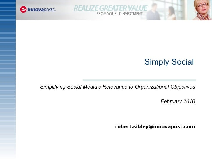 Simply Social Simplifying Social Media's Relevance to Organizational Objectives February 2010 [email_address]