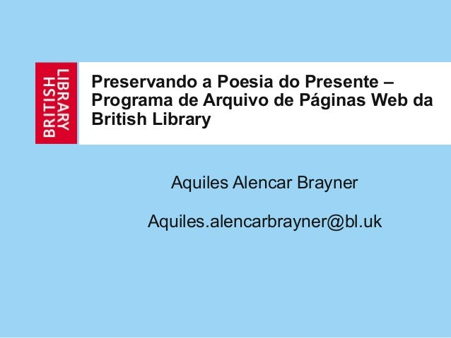 Preservando a Poesia do Presente – Programa de Arquivo de Páginas Web da British Library Aquiles Alencar Brayner Aquiles.a...