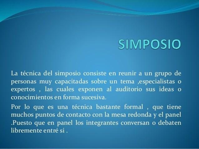 La técnica del simposio consiste en reunir a un grupo de personas muy capacitadas sobre un tema ,especialistas o expertos ...