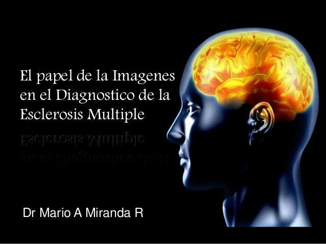 El papel de la Imagenes en el Diagnostico de la Esclerosis Multiple Dr Mario A Miranda R