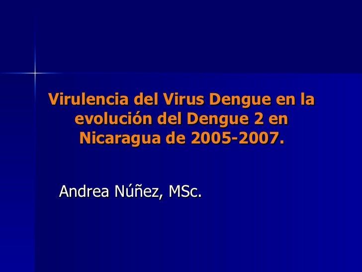 Virulencia del Virus Dengue en la evolución del Dengue 2 en Nicaragua de 2005-2007. Andrea Núñez, MSc.