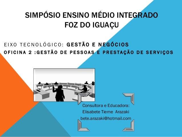 SIMPÓSIO ENSINO MÉDIO INTEGRADO FOZ DO IGUAÇU  EIXO TECNOLÓGICO: GESTÃO E NEGÓCIOS  OFICINA 2 :GESTÃO DE PESSOAS E PRESTAÇ...