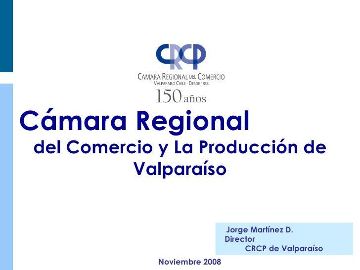 Cámara Regional  del Comercio y La Producción de Valparaíso Jorge Martínez D.  Director  CRCP de Valparaíso Noviembre 2008