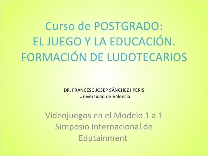 Curso de POSTGRADO: EL JUEGO Y LA EDUCACIÓN. FORMACIÓN DE LUDOTECARIOS Videojuegos en el Modelo 1 a 1 Simposio Internacion...