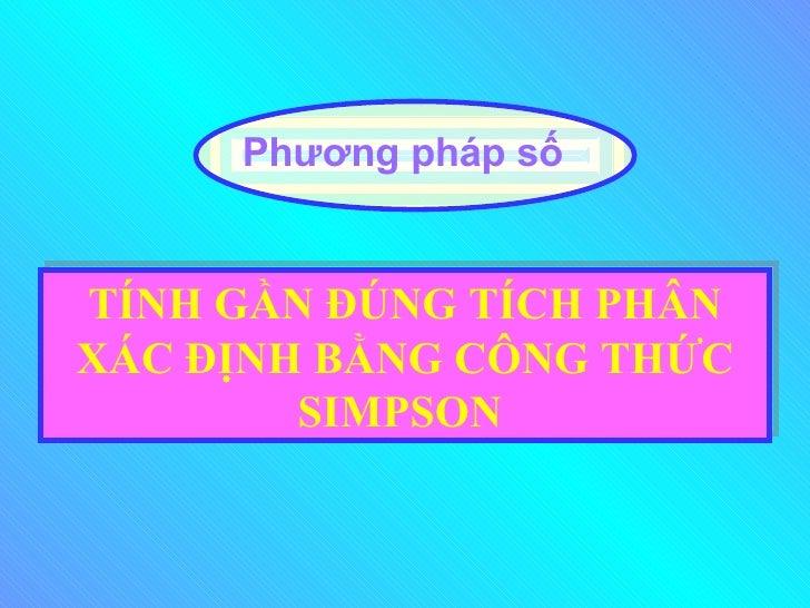 TÍNH GẦN ĐÚNG TÍCH PHÂN XÁC ĐỊNH BẰNG CÔNG THỨC SIMPSON   Phương pháp số