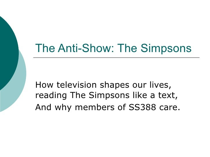 The Anti-Show: The Simpsons How television shapes our lives, reading The Simpsons like a text, And why members of SS388 ca...