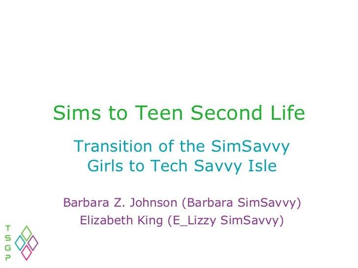 Sims to Teen Second Life Transition of the SimSavvy Girls to Tech Savvy Isle Barbara Z. Johnson (Barbara SimSavvy) Elizabe...