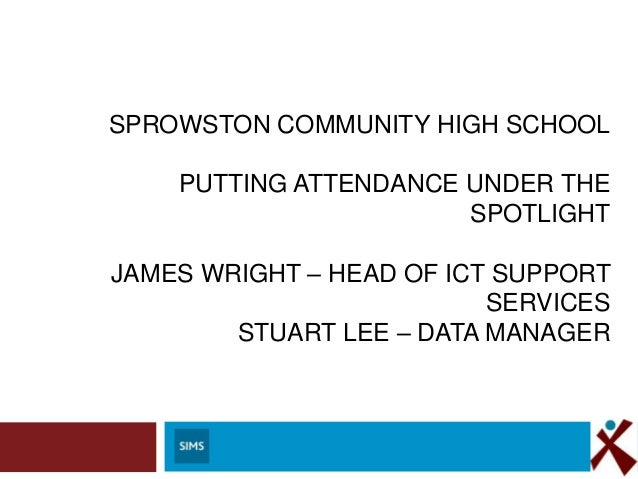 SPROWSTON COMMUNITY HIGH SCHOOL PUTTING ATTENDANCE UNDER THE SPOTLIGHT  JAMES WRIGHT – HEAD OF ICT SUPPORT SERVICES STUART...