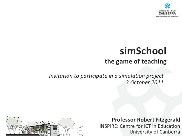 simSchool the game of teaching Professor Robert Fitzgerald INSPIRE: Centre for ICT in Education University of Canberra Inv...