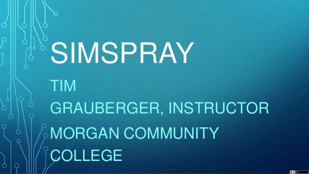 SIMSPRAY TIM GRAUBERGER, INSTRUCTOR MORGAN COMMUNITY COLLEGE