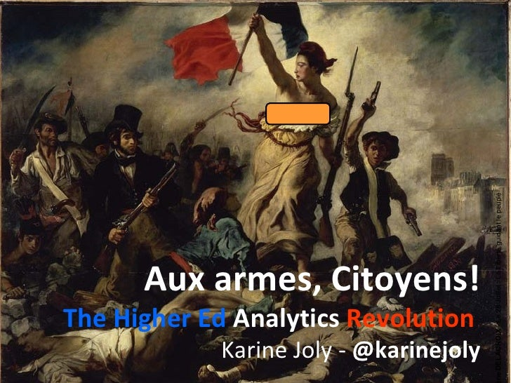 Aux armes, Citoyens! The Higher Ed  Analytics  Revolution   Karine Joly -  @karinejoly Eugène DELACROIX -  Le 28 Juillet :...