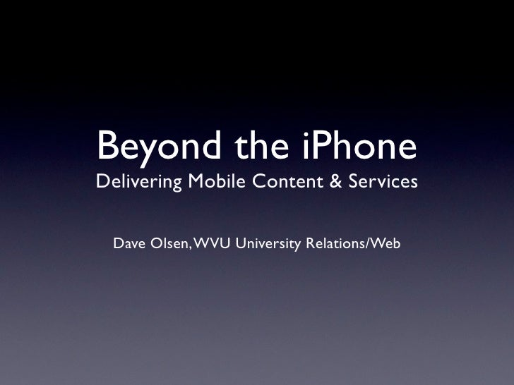 Beyond the iPhone Delivering Mobile Content & Services   Dave Olsen, WVU University Relations/Web
