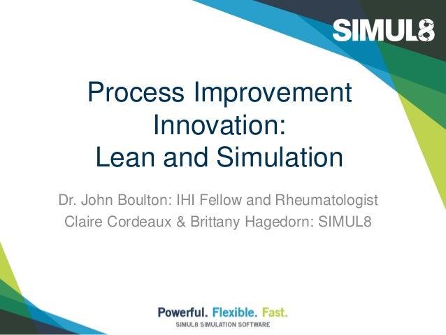Process Improvement Innovation: Lean and Simulation Dr. John Boulton: IHI Fellow and Rheumatologist Claire Cordeaux & Brit...