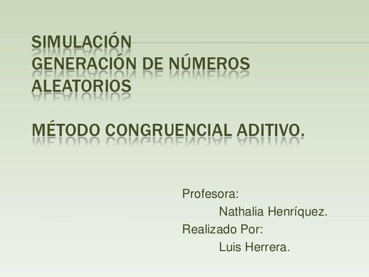 SimulaciónGeneración de números aleatoriosMétodo congruencial aditivo.<br />Profesora:<br />NathaliaHenríquez.<br />...
