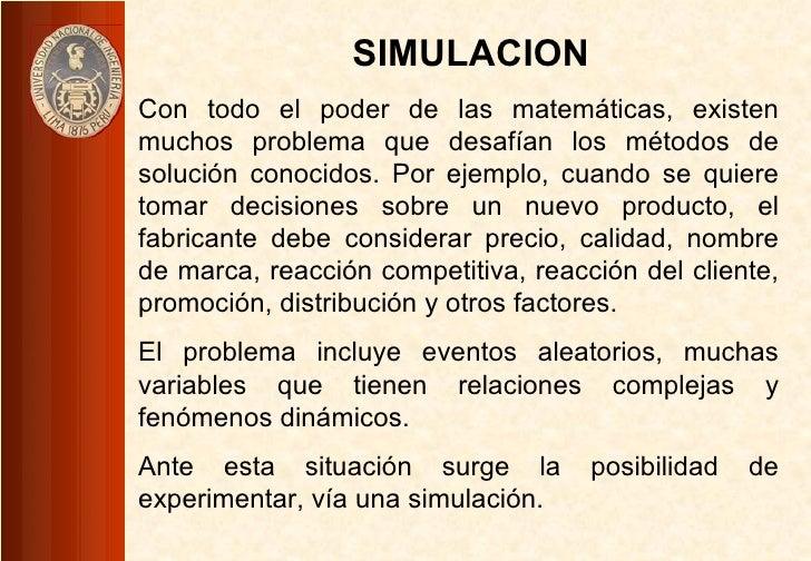 SIMULACION Con todo el poder de las matemáticas, existen muchos problema que desafían los métodos de solución conocidos. P...
