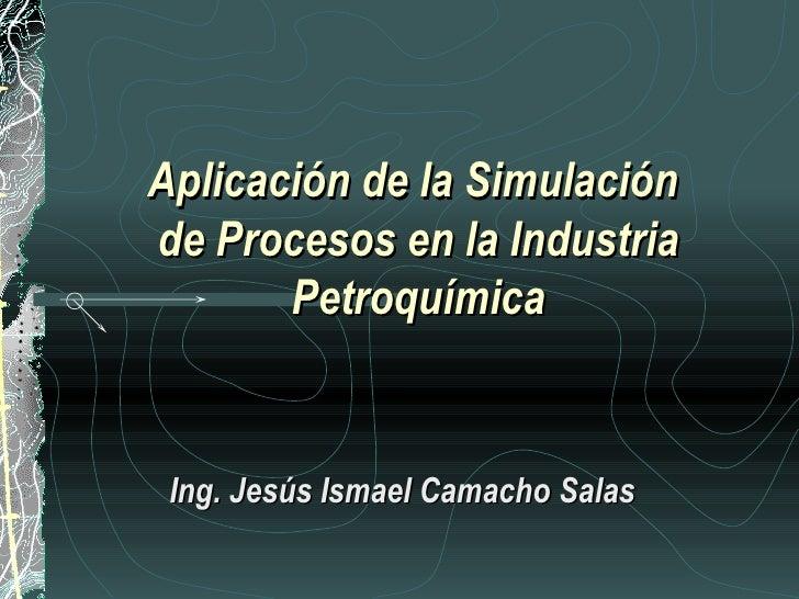 Aplicación de la Simulaciónde Procesos en la Industria       Petroquímica Ing. Jesús Ismael Camacho Salas