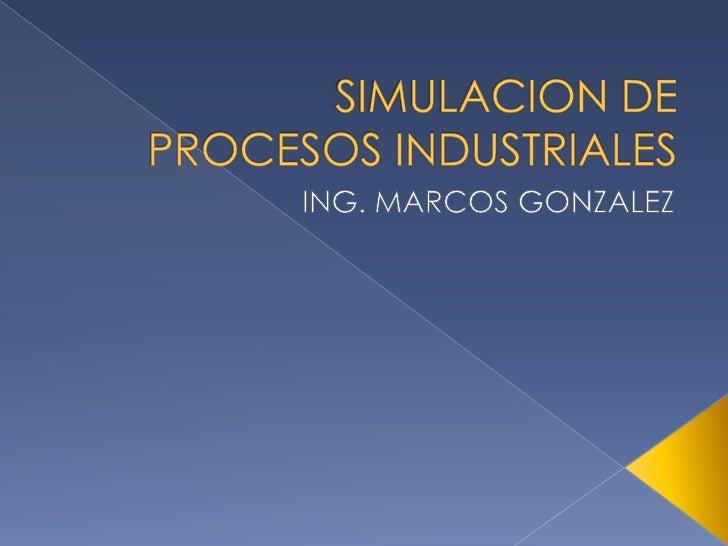 SIMULACION DE PROCESOS INDUSTRIALES<br />ING. MARCOS GONZALEZ<br />