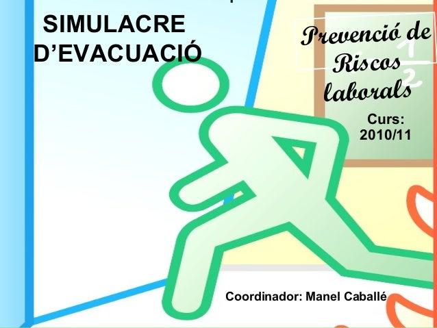 SIMULACRE D'EVACUACIÓ Curs: 2010/11 Prevenció de Riscos laborals Coordinador: Manel Caballé