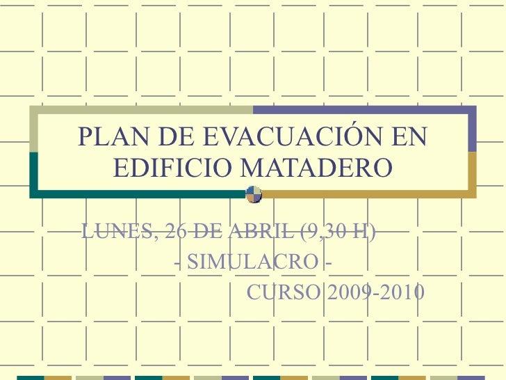 PLAN DE EVACUACIÓN EN EDIFICIO MATADERO LUNES, 26 DE ABRIL (9,30 H) - SIMULACRO - CURSO 2009-2010